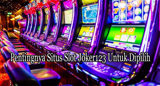Pentingnya Situs Slot Joker123 Untuk Dipilih dengan Tepat