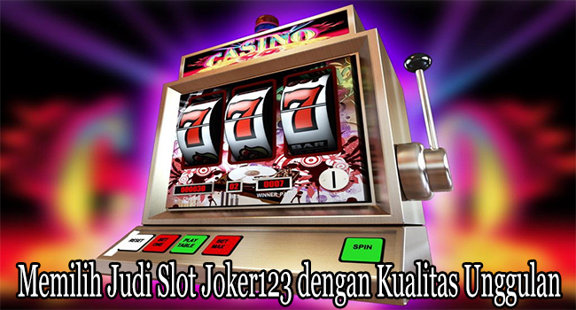 Memilih Judi Slot Joker123 dengan Kualitas Unggulan