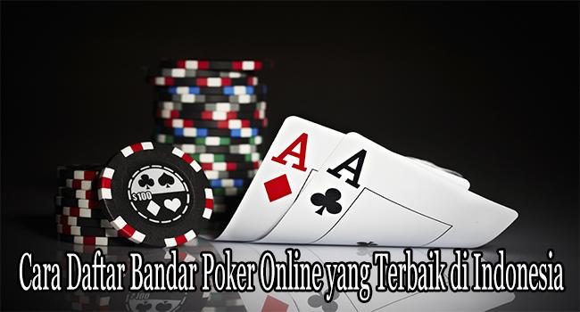 Cara Daftar Bandar Poker Online yang Terbaik di Indonesia